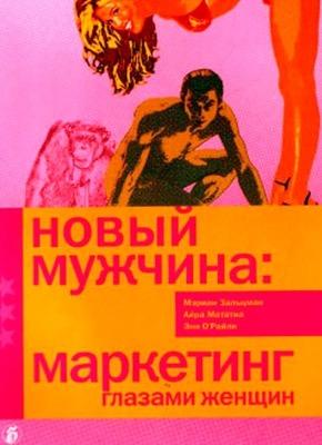 Новый мужчина: маркетинг глазами женщин. Мэриан Зальцман, Айра Мататиа, Энн О`Райли
