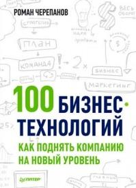 100 бизнес-технологий: как поднять компанию на новый уровень. Роман Черепанов