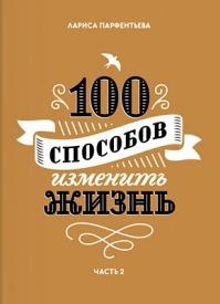 100 способов изменить жизнь. Часть вторая. Лариса Парфентьева