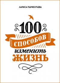 100 способов изменить жизнь. Лариса Парфентьева