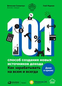 101 способ создания новых источников дохода. Вячеслав Семенчук, Глеб Марков