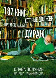 187 книг, которые должен прочесть каждый дурак. Слава Полунин, Наташа Табачникова