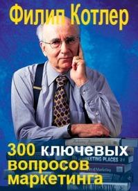 300 ключевых вопросов маркетинга. Филип Котлер
