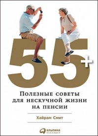 55+: Полезные советы для нескучной жизни на пенсии. Хайрам Смит