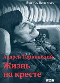 Андрей Тарковский. Жизнь на кресте. Людмила Бояджиева