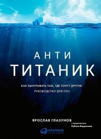 Анти-Титаник: Как выигрывать там, где тонут другие. Ярослав Глазунов