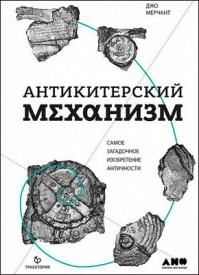 Антикитерский механизм: Самое загадочное изобретение Античности. Джо Мерчант
