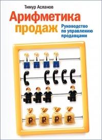 Арифметика продаж. Руководство по управлению продавцами. Тимур Асланов