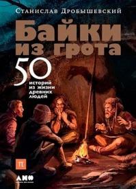 Байки из грота. 50 историй из жизни древних людей. Станислав Дробышевский