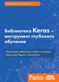 Библиотека Keras – инструмент глубокого обучения. Антонио Джулли, Суджит Пал