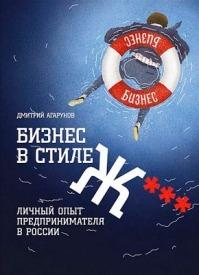 Бизнес в стиле Ж***: Личный опыт предпринимателя в России. Дмитрий Агарунов