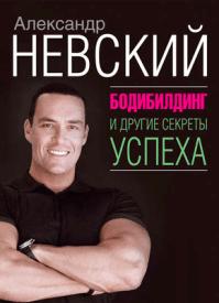 Бодибилдинг и другие секреты успеха. Александр Невский