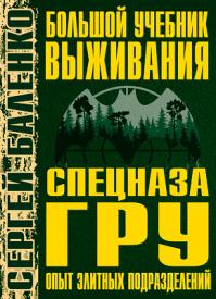 Большой учебник выживания спецназа ГРУ. Сергей Баленко