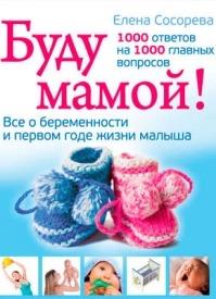 Буду мамой! Все о беременности и первом годе жизни малыша. Елена Сосорева