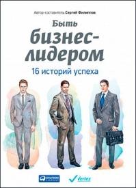 Быть бизнес-лидером. 16 историй успеха. Сергей Филиппов