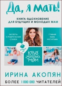 Да, я мать! Секреты активного материнства. Ирина Акопян