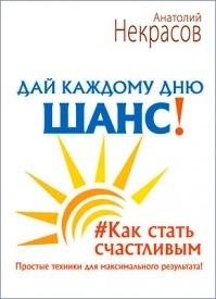 Дай каждому дню шанс! #Как стать счастливым. Анатолий Некрасов