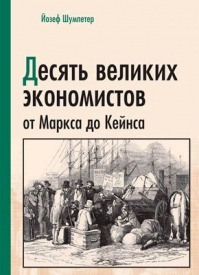 Десять великих экономистов от Маркса до Кейнса. Йозеф Алоиз Шумпетер