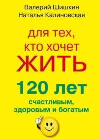 Для тех, кто хочет жить 120 лет счастливым, здоровым и богатым. Валерий Шишкин, Наталья Калиновская