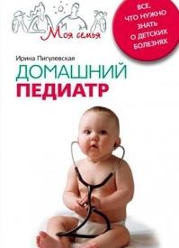 Домашний педиатр. Все, что нужно знать о детских болезнях. И. С. Пигулевская