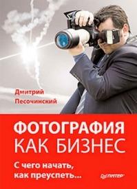 Фотография как бизнес: с чего начать, как преуспеть. Дмитрий Песочинский