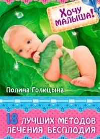 Хочу малыша! 18 лучших методов лечения бесплодия. Полина Голицына