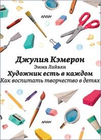 Художник есть в каждом. Как воспитать творчество в детях. Джулия Кэмерон, Эмма Лайвли