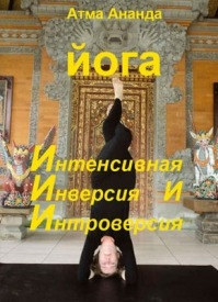 ИИИ-йога. Интенсивная Инверсия и Интроверсия. Атма Ананда