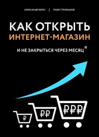 Как открыть интернет-магазин. Александр Верес, Павел Трубецков