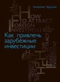 Как привлечь зарубежные инвестиции. Анатолий Чаусский