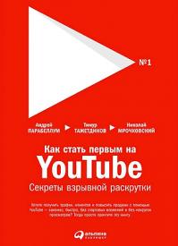 Как стать первым на YouTube. Андрей Парабеллум, Николай Мрочковский, Тимур Тажетдинов