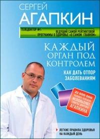 Каждый орган под контролем. Как дать отпор заболеваниям. Сергей Агапкин