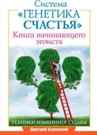 Книга начинающего эгоиста. Система «Генетика счастья». Дмитрий Калинский