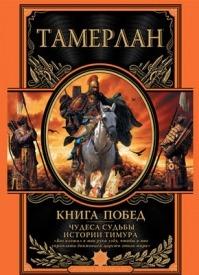 Книга побед. Чудеса судьбы истории Тимура. Тамерлан