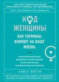 Код Женщины. Как гормоны влияют на вашу жизнь. Алиса Витти