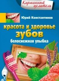 Красота и здоровье зубов. Белоснежная улыбка. Юрий Константинов