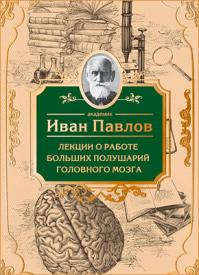 Лекции о работе больших полушарий головного мозга. Иван Павлов