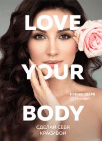 Love your body. Сделай себя красивой. Ирина Шарк