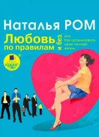 Любовь по правилам и без, или Как организовать свою личную жизнь. Наталья Ром