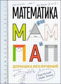 Математика для мам и пап: Домашка без мучений. Роб Истуэй, Майк Эскью