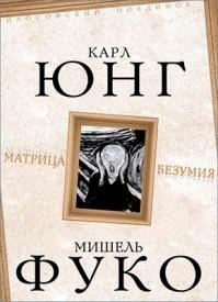 Матрица безумия (сборник). Мишель Фуко, Карл Густав Юнг