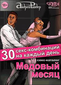 Медовый месяц. 30 секс-комбинаций на каждый день. Андрей Райдер