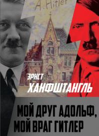Мой друг Адольф, мой враг Гитлер. Эрнст Ханфштангль