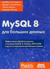 MySQL 8 для больших данных. Шаббир Чаллавала, Джадип Лакхатария, Чинтан Мехта, Кандарп Патель