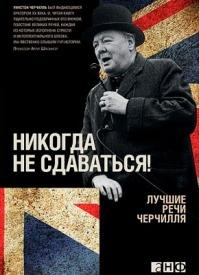 Никогда не сдаваться! Лучшие речи Черчилля. Уинстон Черчилль