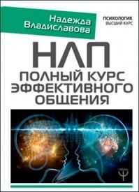 НЛП. Полный курс эффективного общения. Надежда Владиславова