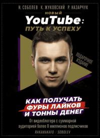 Новый YouTube. Путь к успеху. Кирилл Жуковский, Роман Назарчук, Николай Соболев