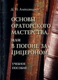Основы ораторского мастерства, или В погоне за Цицероном. Д. Н. Александров