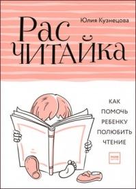 Расчитайка. Как помочь ребенку полюбить чтение. Юлия Кузнецова