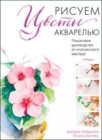 Рисуем цветы акварелью. Татьяна Лаптева, Валерио Либралато